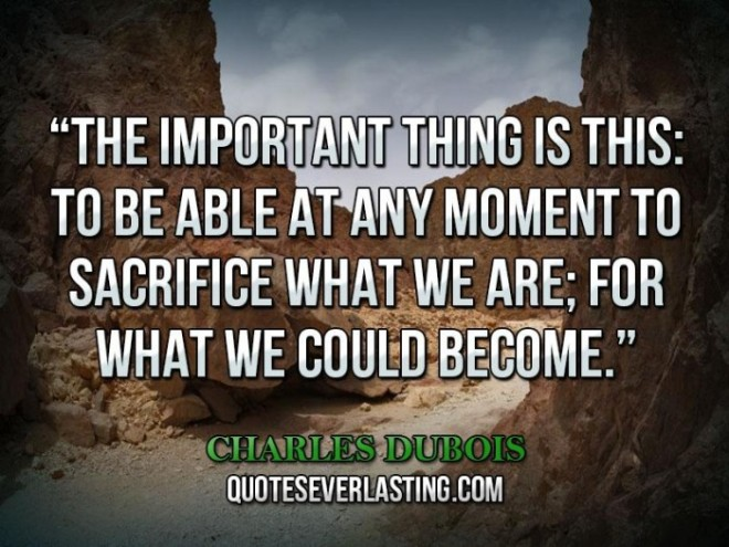 The-important-thing-is-this-to-be-able-at-any-moment-to-sacrifice-what-we-are-for-what-we-could-become_-_-Charles-Dubois-700x525